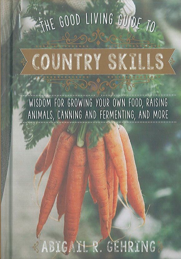 The Good Living Guide to Country Skills: wisdom for growing your own food, raising animals, canning and fermeting, and more
