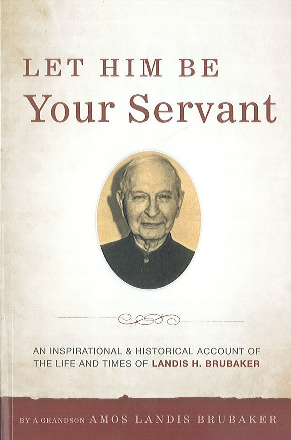 Let Him Be Your Sevant: An Inspirational and Historical Account of the Life and Times of Landis H. Brubaker