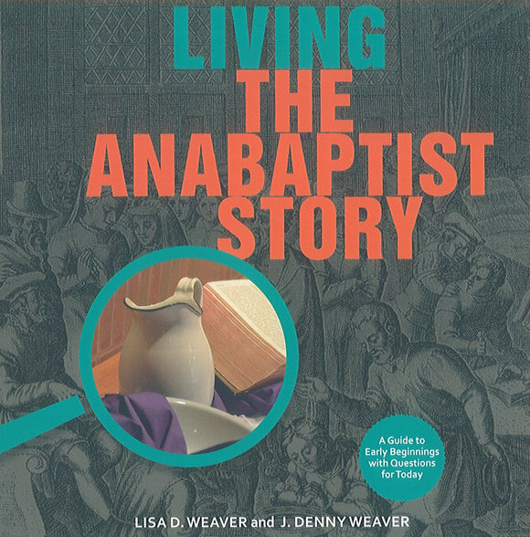 Living the Anabaptist Story: A Guide to Early Beginnings with Questions for Today