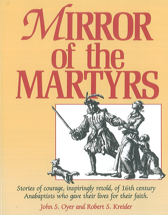Mirror of the Martyrs: Stories of courage, inspiringly retold of 16th century Anabaptists who gave their lives for their faith.