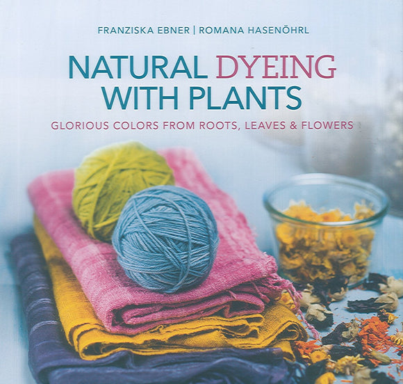Natural Dyeing with Plants: Glorious Colors from Roots, Leaves, and Flowers