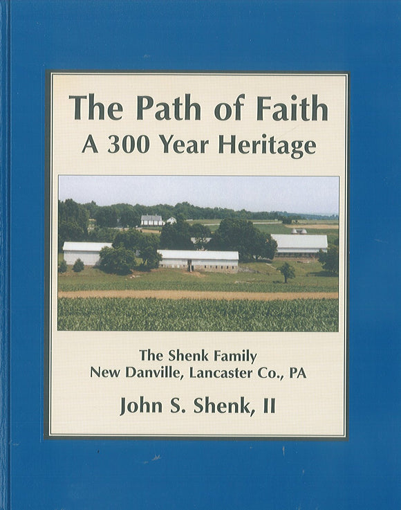 The Path of Faith: A 300 Year Heritage: The Shenk Family, New Danville, Lancaster Co., PA