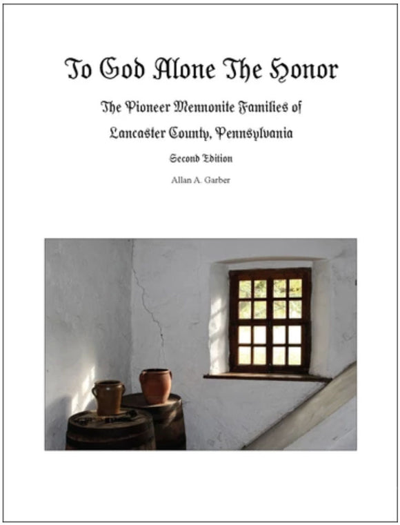 To God Alone the Honor: The Pioneer Mennonite Families of Lancaster County, Pennsylvania (Second Edition)
