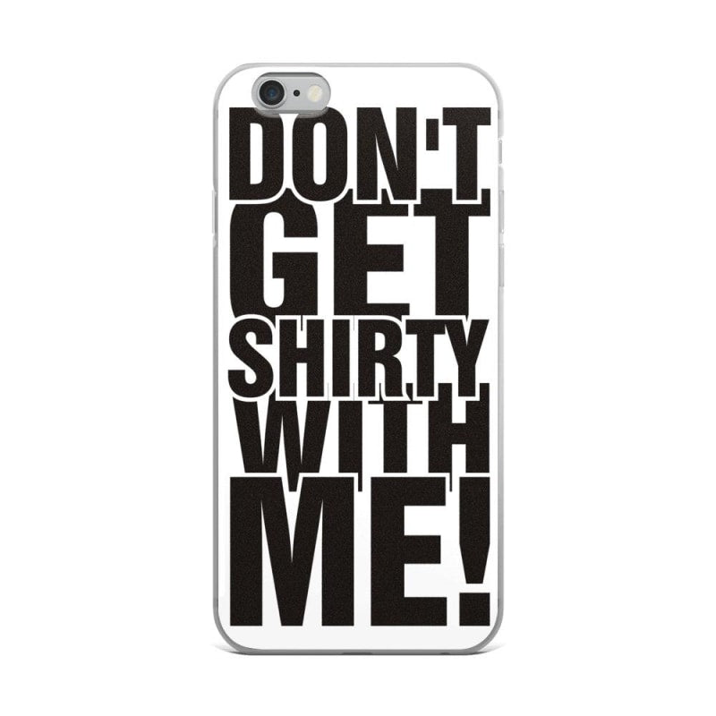 Dont Get Shirty With Me Iphone Case Premium Iphone Case - Iphone 6 Plus/6S Plus