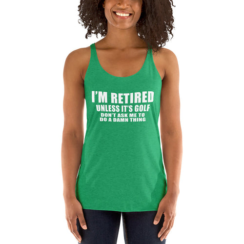 I'm retired Unless it's golf Don't ask me to do a damn thing Women's Racerback Tank Top