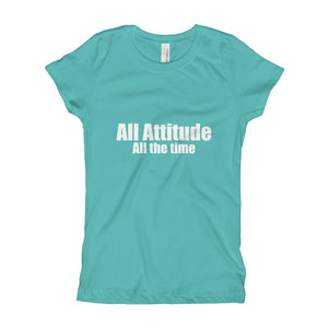 All Attitude All the Time Girl's T-Shirt Great quote