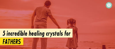 5 Incredible Healing Crystals For Fathers