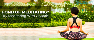 Fond of meditating? try meditating with crystals