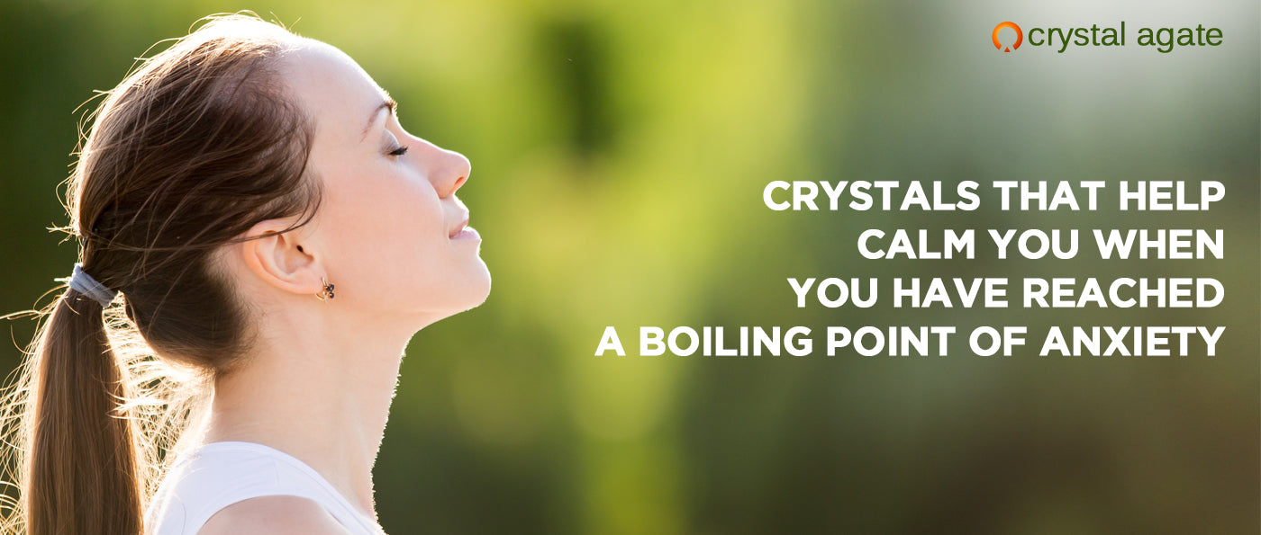 Crystals That Help Calm You When You Have Reached A Boiling Point Of Anxiety