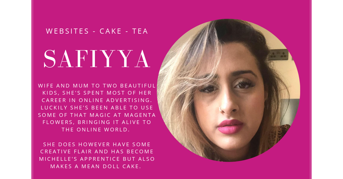 SAFIYYA RIYADH WIFE AND MUM TO TWO BEAUTIFUL KIDS, SHE'S SPENT MOST OF HER CAREER IN ONLINE ADVERTISING. LUCKILY SHE'S BEEN ABLE TO USE SOME OF THAT MAGIC AT MAGENTA FLOWERS, BRINGING IT ALIVE TO THE ONLINE WORLD.     SHE DOES HOWEVER HAVE SOME CREATIVE FLAIR AND HAS BECOME MICHELLE'S APPRENTICE BUT ALSO MAKES A MEAN DOLL CAKE.