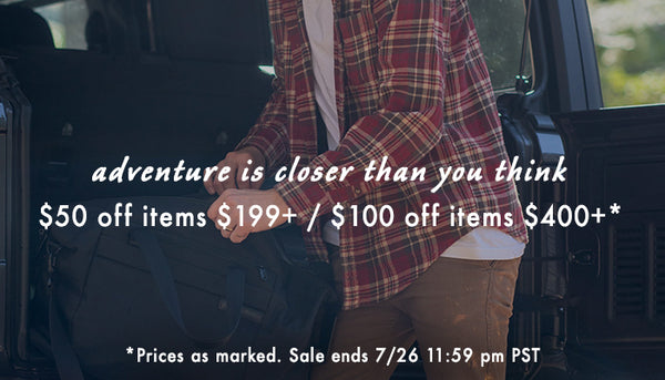 Summer Sale ADVENTURE IS CLOSER THAN YOU THINK. $50 OFF ITEMS $199+ / $100 OFF ITEMS $400+