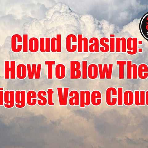 Cloud Chasing: How To Blow The Biggest Vape Clouds