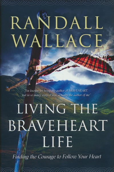 Living the Braveheart Life: Finding the Courage to Follow Your Heart (Randall Wallace)