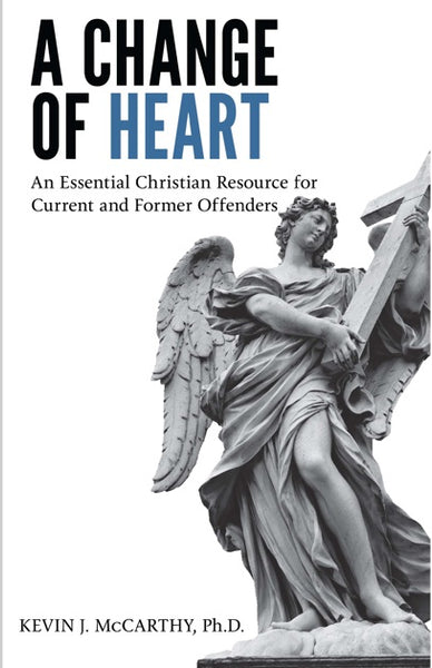 A Change Of Heart: An Essential Christian Resource for Current and Former Offenders by Kevin McCarthy