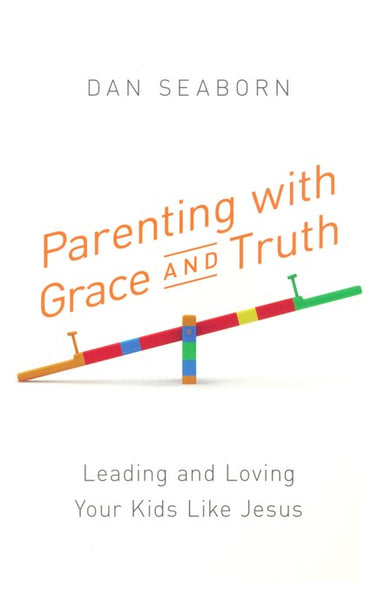 Parenting with Grace and Truth: Leading and Loving Your Kids Like Jesus - by Dan Seaborn