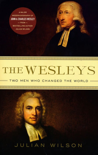 The Wesleys: Two Men who Changed the World - By Julian Wilson