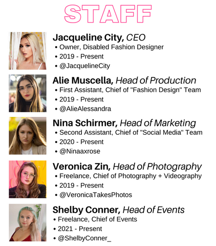 Jacqueline City Apparel's staff consists of: Jacqueline City who is CEO, Alie Muscella who is Head of Production, Nina Shirmer who is Head of Marketing, Veronica Zin who is Head of Photography, and Shelby Conner who is Head of Events