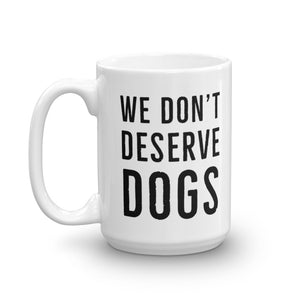 We Don't Deserve Dogs Mug