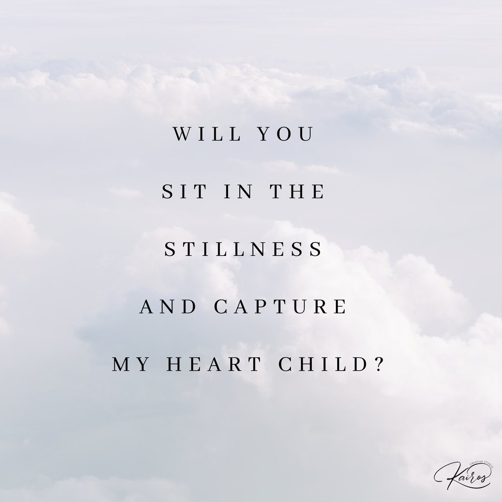 Will you sit in the stillness and capture My heart Child?