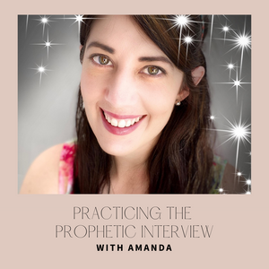 Practicing the Prophetic Interview with Amanda