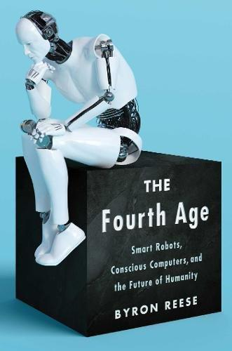 The Fourth Age: Smart Robots, Conscious Computers, and the Future of Humanity - Augment Hub