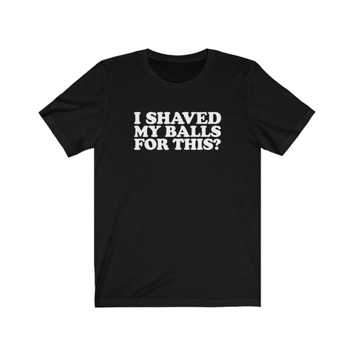 I Shaved My Balls For This? - Unisex Short Sleeve Tee