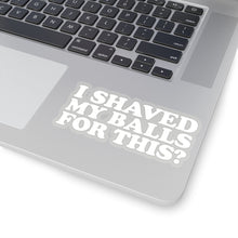 Load image into Gallery viewer, I Shaved My Balls For This? Sticker
