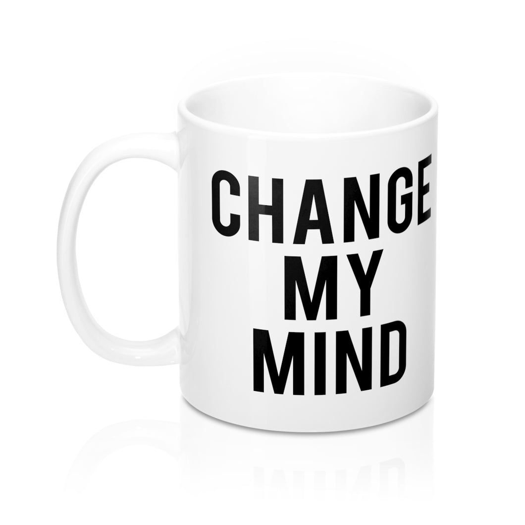 Change My Mind White Mug 11oz