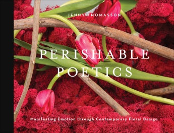 Perishable Poetics: Manifesting Emotion through Contemporary Floral Design - by Jenny Thomasson