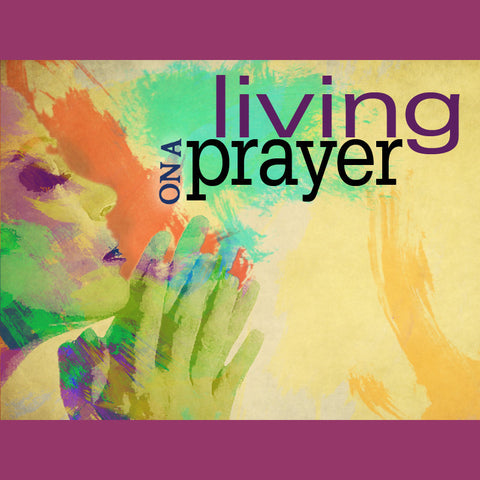 LIVING ON A PRAYER CD SERIES (1/02/11 – 1/23/11)