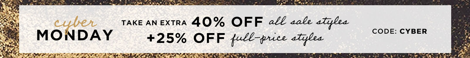 Cyber Monday Sale, Happening Now! Extra 40% Off Sale Styles + 25% Off All Full-Price Styles. Code: CYBER