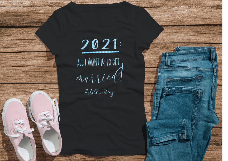 2021:  All I want is to get married #stillwaiting - black t-shirt