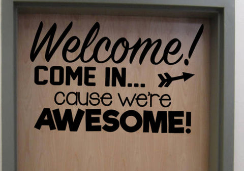 Welcome! Come in Cause We're Awesome! Vinyl Door Wall Decal School Home