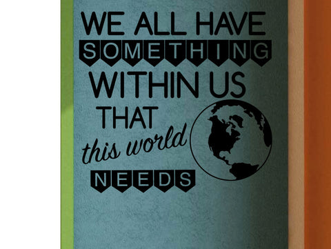 We All Have Something Within Us That This World Needs Classroom Vinyl Wall decal School Elementary Classroom Teacher Decal Educational