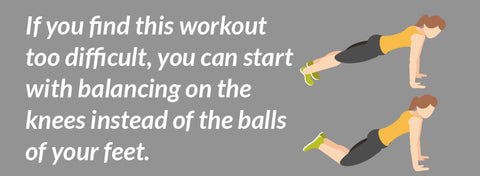 If you find this workout too difficult, you can start with balancing on the knees instead of the balls of your feet.