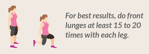 Lunges - For best results, do front lunges at least 15 to 20 times with each leg.