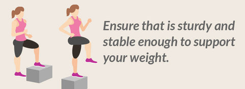 Step Ups - Ensure that is sturdy and stable enough to support your weight.