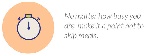 No matter how busy you are, make it a point not to skip meals