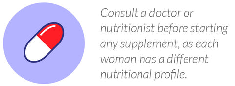 Consult a doctor or nutritionist before starting any supplement, as each woman has a different nutritional profile