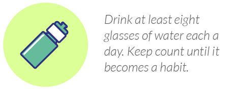 Drink at least eight glasses of water each a day. Keep count until it becomes a habit