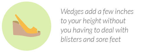 Wedges add a few inches to your height without you having to deal with blisters and sore feet