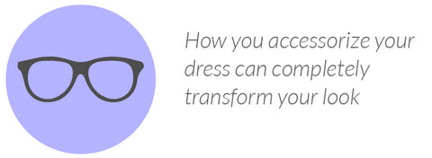 How you accessorize your dress can completely transform your look
