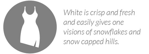White is crisp and fresh and easily gives one visions of snowflakes and snow capped hills.