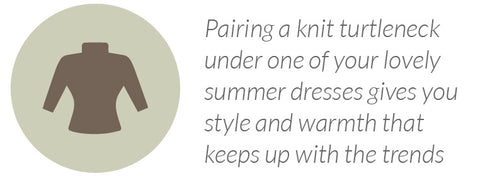 Pairing a knit turtleneck under one of your lovely summer dresses gives you style and warmth that keeps up with the trends