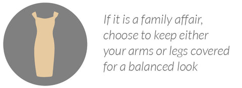 If it is a family affair, choose to keep either your arms or legs covered for a balanced look