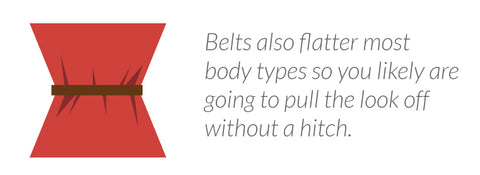Belts also flatter most body types so you likely are going to pull the look off without a hitch.