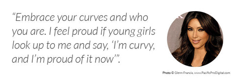 "Kim Kardashian - ""Embrace your curves and who you are. I feel proud if young girls look up to me and say, 'I'm curvy, and I'm proud of it now'""."