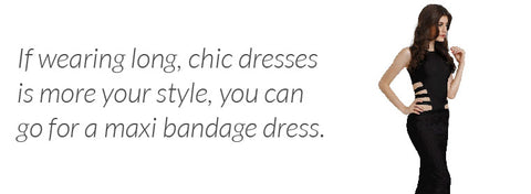 If wearing long, chic dresses is more your style, you can go for a maxi bandage dress.
