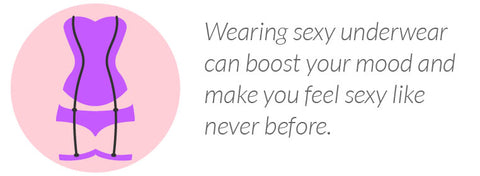 Wearing sexy underwear can boost your mood and make you feel sexy like never before.