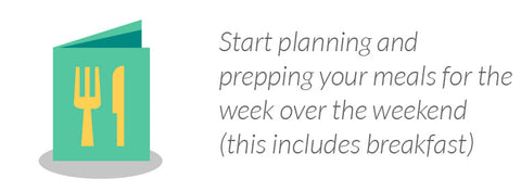 Start planning and prepping your meals for the week over the weekend (this includes breakfast)